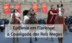 Epifania em Florença, a Cavalgada dos Reis Magos – 6 de janeiro