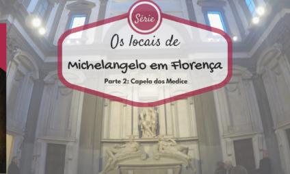 Os locais de Michelangelo em Florença: a capela dos Medice